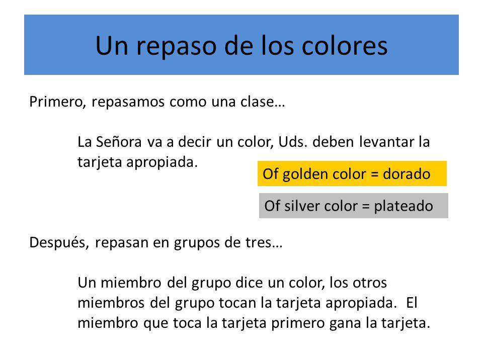 Un repaso de los colores Primero, repasamos como una clase… La Señora va a decir un color, Uds.