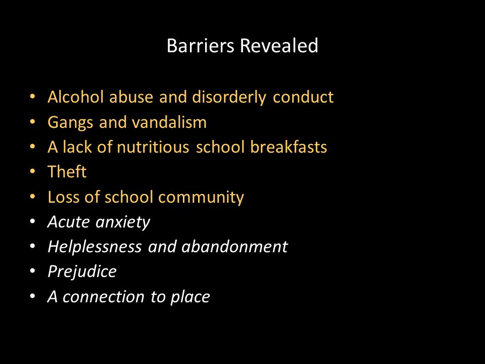 Barriers Revealed Alcohol abuse and disorderly conduct Gangs and vandalism A lack of nutritious school breakfasts Theft Loss of school community Acute