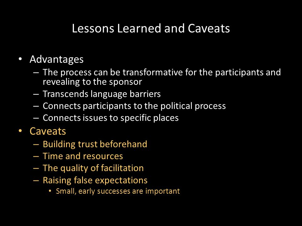 Lessons Learned and Caveats Advantages – The process can be transformative for the participants and revealing to the sponsor – Transcends language barriers – Connects participants to the political process – Connects issues to specific places Caveats – Building trust beforehand – Time and resources – The quality of facilitation – Raising false expectations Small, early successes are important