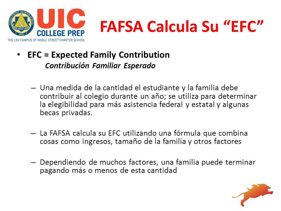 FAFSA Calcula Su EFC EFC = Expected Family Contribution Contribución Familiar Esperado – Una medida de la cantidad el estudiante y la familia debe con