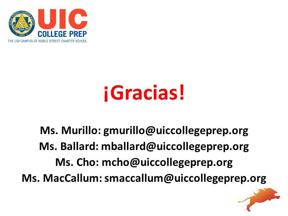 ¡Gracias! Ms. Murillo: gmurillo@uiccollegeprep.org Ms. Ballard: mballard@uiccollegeprep.org Ms. Cho: mcho@uiccollegeprep.org Ms. MacCallum: smaccallum