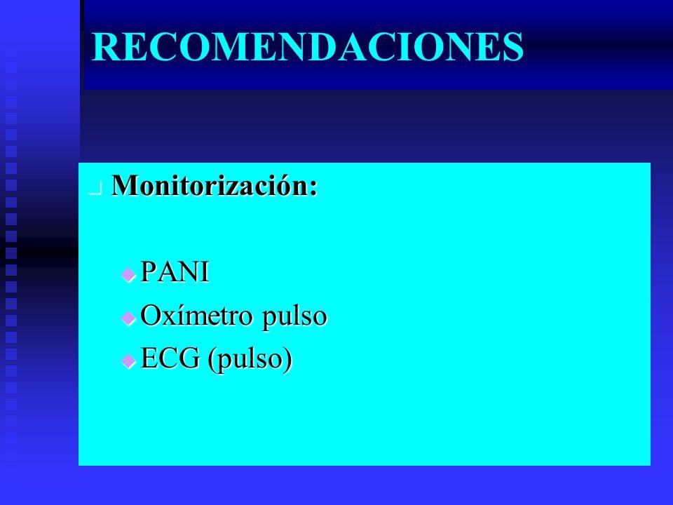 RECOMENDACIONES Monitorización: Monitorización: PANI PANI Oxímetro pulso Oxímetro pulso ECG (pulso) ECG (pulso)