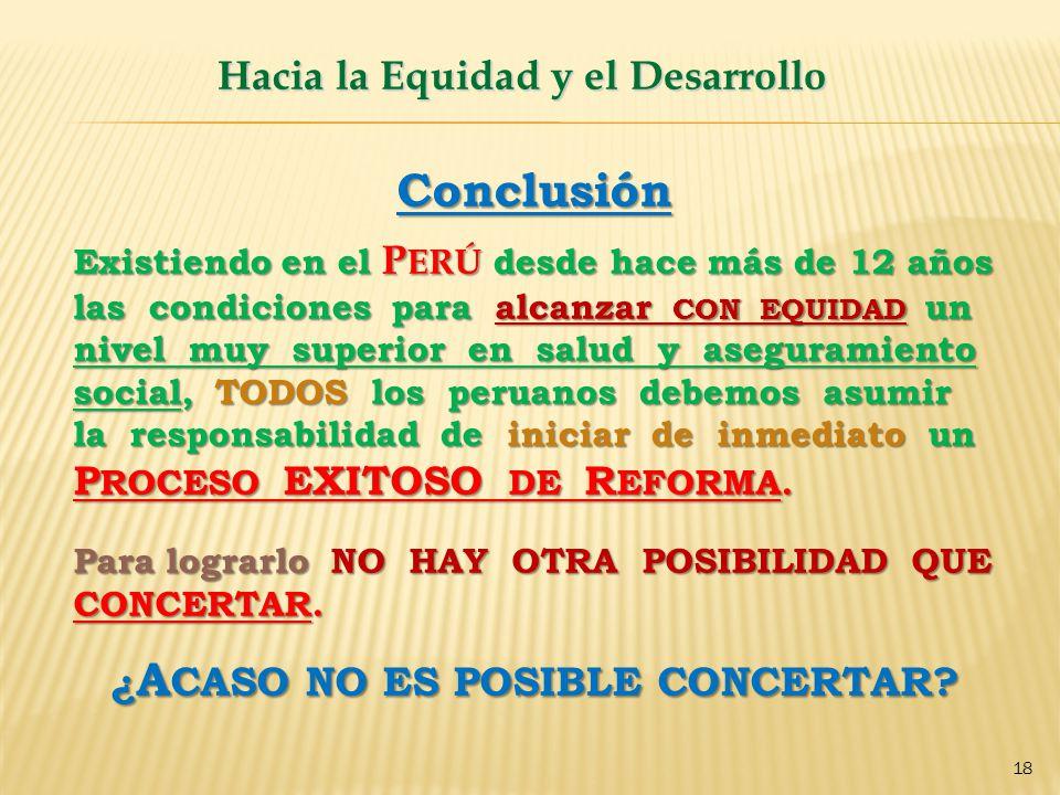 Hacia la Equidad y el Desarrollo 18 Conclusión Existiendo en el P ERÚ desde hace más de 12 años las condiciones para alcanzar CON EQUIDAD un nivel muy superior en salud y aseguramiento social, TODOS los peruanos debemos asumir la responsabilidad de iniciar de inmediato un P ROCESO EXITOSO DE R EFORMA.