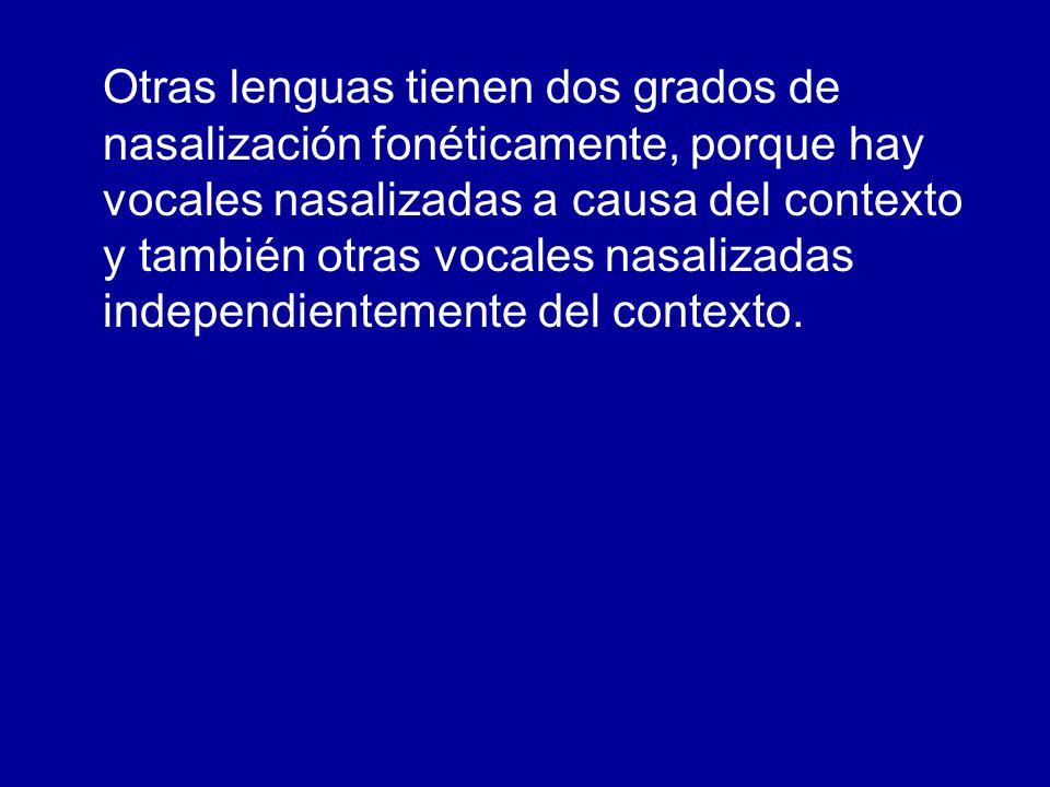 Otras lenguas tienen dos grados de nasalización fonéticamente, porque hay vocales nasalizadas a causa del contexto y también otras vocales nasalizadas independientemente del contexto.