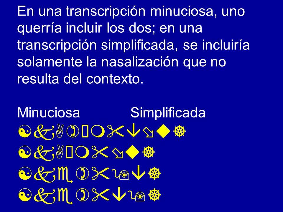 En una transcripción minuciosa, uno querría incluir los dos; en una transcripción simplificada, se incluiría solamente la nasalización que no resulta del contexto.