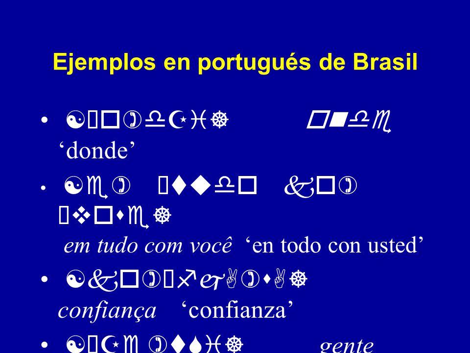 Ejemplos en portugués de Brasil [Èo dZi] onde donde [e Ètudo ko Èvose] em tudo com você en todo con usted [ko ÈfjA sA] confiança confianza [ÈZe tSi] gente gente [Ète ] tem tiene