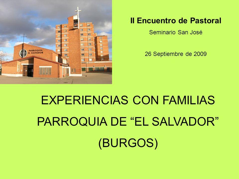 EXPERIENCIAS CON FAMILIAS PARROQUIA DE EL SALVADOR (BURGOS) II Encuentro de Pastoral Seminario San José 26 Septiembre de 2009