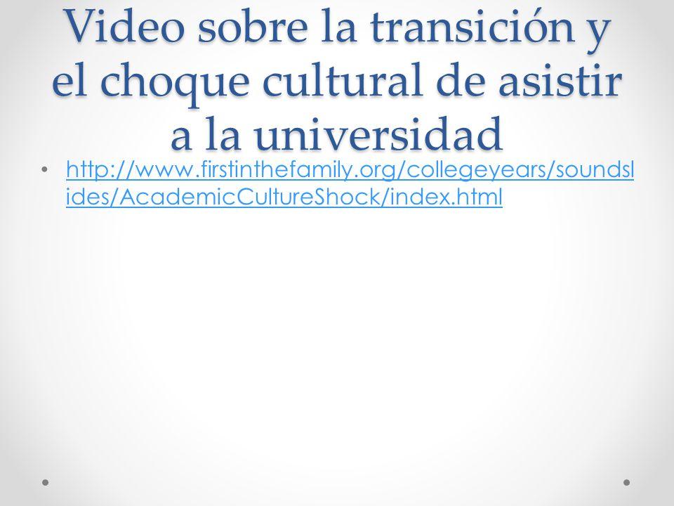 Video sobre la transición y el choque cultural de asistir a la universidad http://www.firstinthefamily.org/collegeyears/soundsl ides/AcademicCultureSh