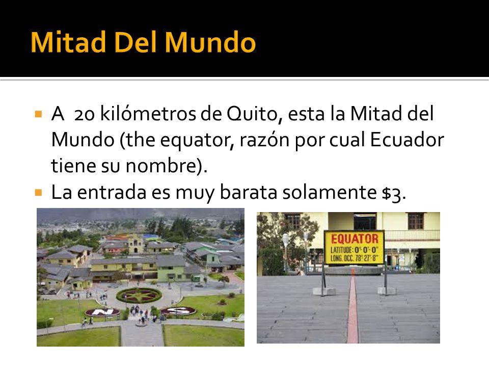 A 20 kilómetros de Quito, esta la Mitad del Mundo (the equator, razón por cual Ecuador tiene su nombre). La entrada es muy barata solamente $3.