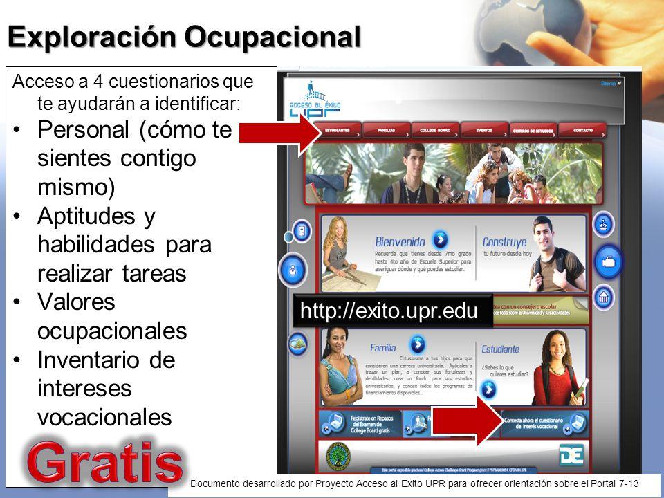 Cuestionarios de Exploración Ocupacional Accede en: Accede en: http://estudiantes.upr.edu/admisiones/carreras/exploracion / http://estudiantes.upr.edu/admisiones/carreras/exploracion / Documento desarrollado por Proyecto Acceso al Exito UPR para ofrecer orientación sobre el Portal 7-13