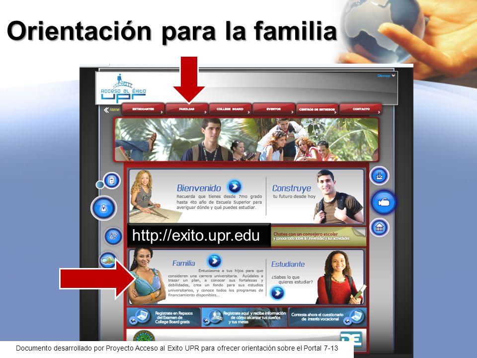 Orientación para la familia http://exito.upr.edu Documento desarrollado por Proyecto Acceso al Exito UPR para ofrecer orientación sobre el Portal 7-13