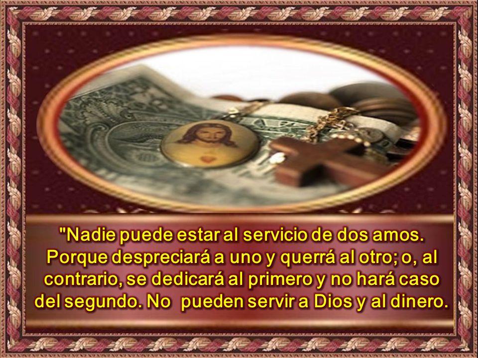 Mt 6,24-34 En aquel tiempo, dijo Jesús a sus discípulos: Nadie puede estar al servicio de dos amos.