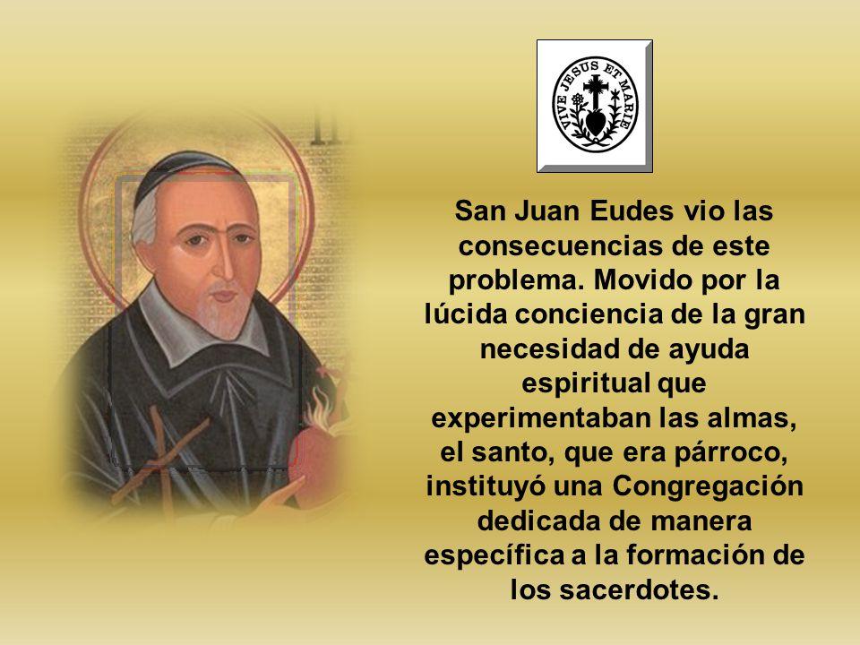 San Juan Eudes vio las consecuencias de este problema. Movido por la lúcida conciencia de la gran necesidad de ayuda espiritual que experimentaban las