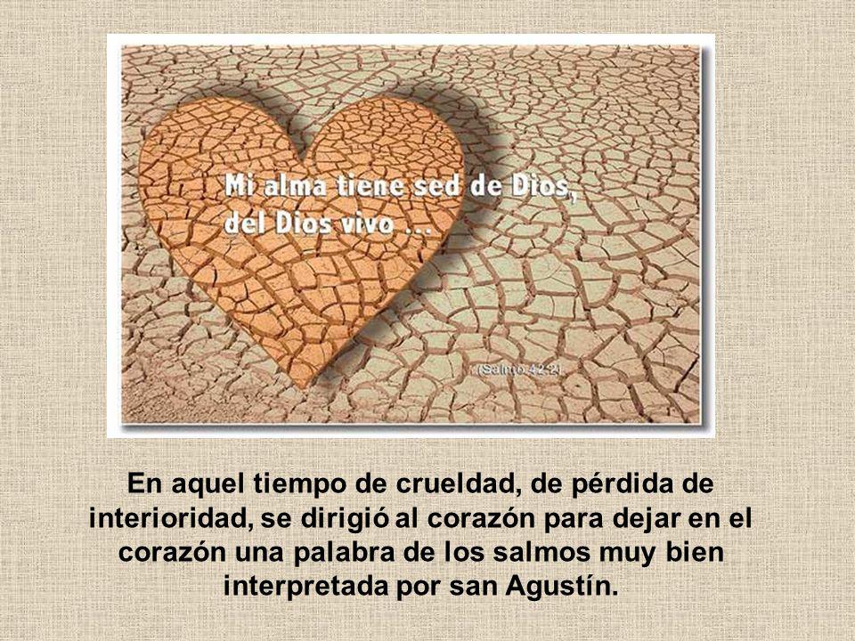 En aquel tiempo de crueldad, de pérdida de interioridad, se dirigió al corazón para dejar en el corazón una palabra de los salmos muy bien interpretad