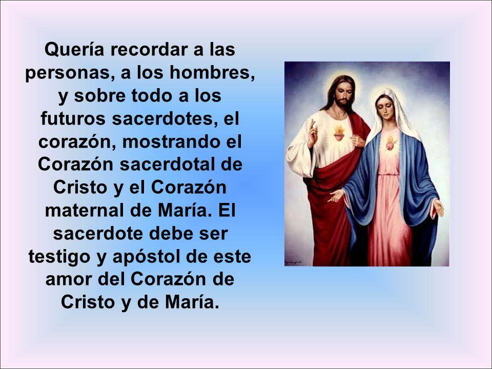 Quería recordar a las personas, a los hombres, y sobre todo a los futuros sacerdotes, el corazón, mostrando el Corazón sacerdotal de Cristo y el Corazón maternal de María.