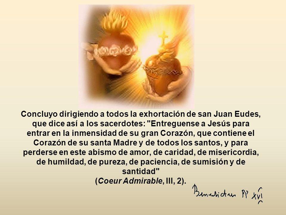 Concluyo dirigiendo a todos la exhortación de san Juan Eudes, que dice así a los sacerdotes: