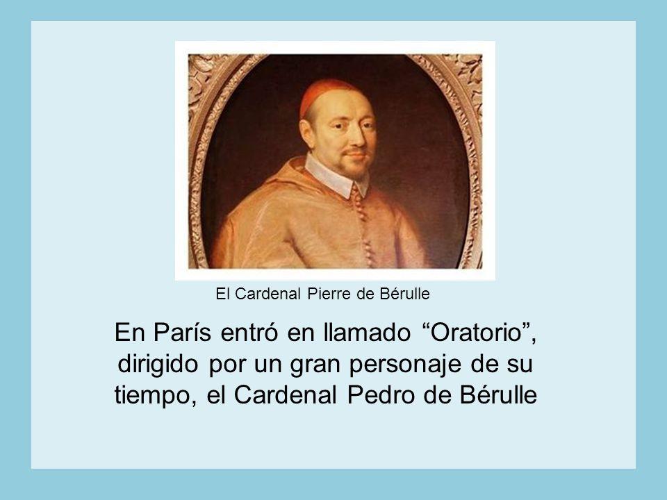 En París entró en llamado Oratorio, dirigido por un gran personaje de su tiempo, el Cardenal Pedro de Bérulle El Cardenal Pierre de Bérulle