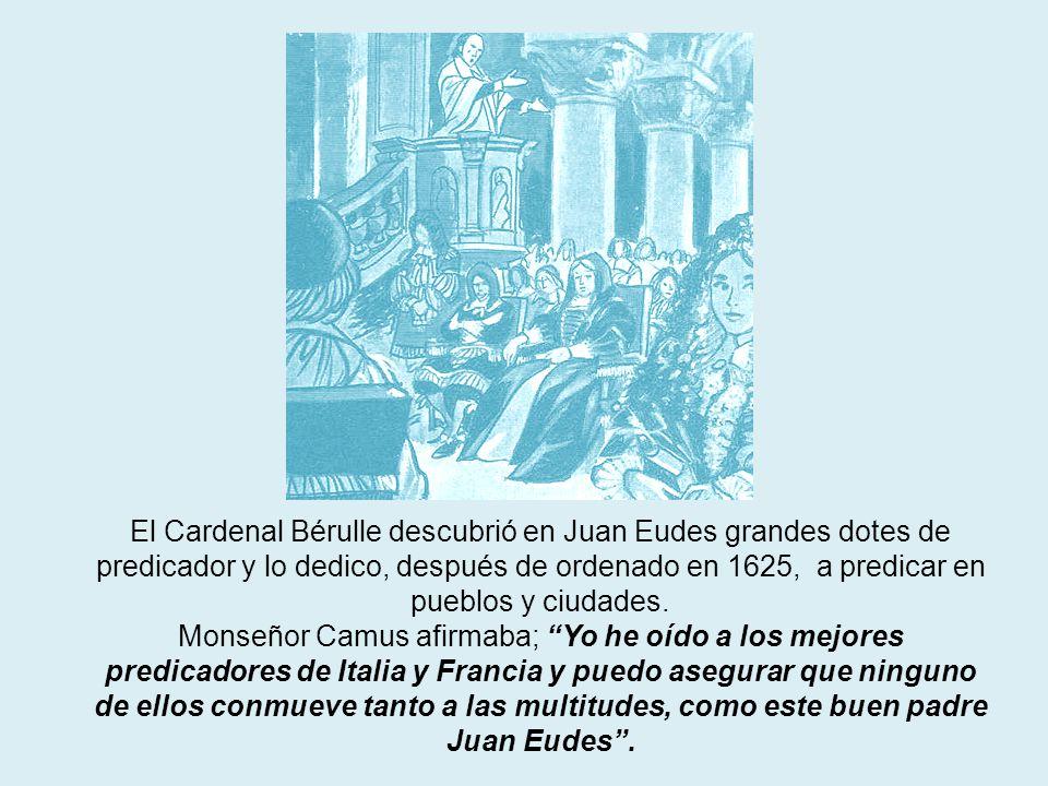 El Cardenal Bérulle descubrió en Juan Eudes grandes dotes de predicador y lo dedico, después de ordenado en 1625, a predicar en pueblos y ciudades. Mo