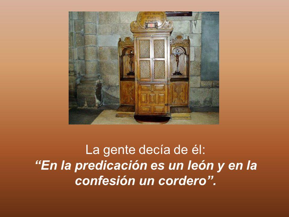 La gente decía de él: En la predicación es un león y en la confesión un cordero.