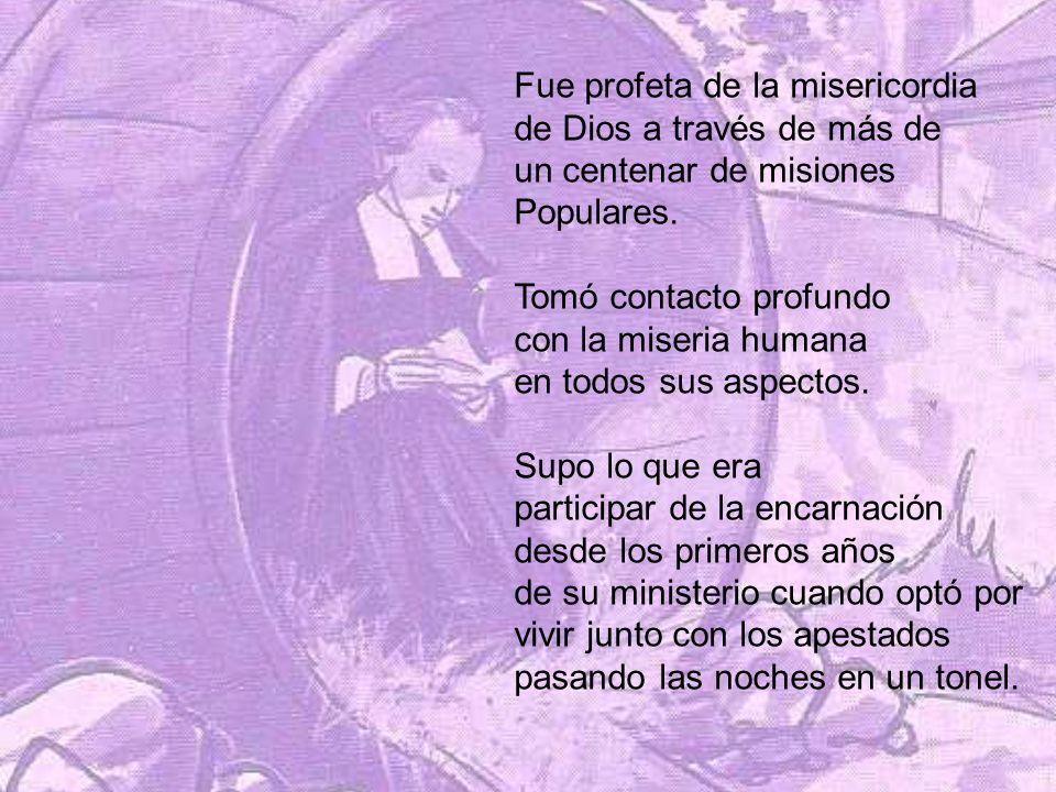 Fue profeta de la misericordia de Dios a través de más de un centenar de misiones Populares. Tomó contacto profundo con la miseria humana en todos sus