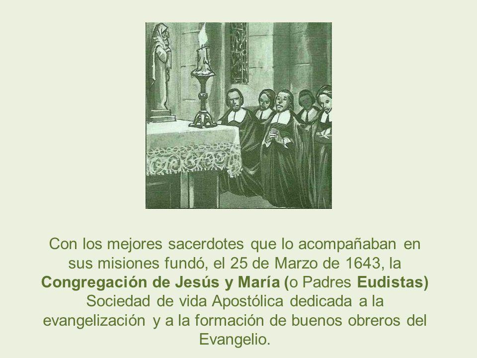 Con los mejores sacerdotes que lo acompañaban en sus misiones fundó, el 25 de Marzo de 1643, la Congregación de Jesús y María (o Padres Eudistas) Soci