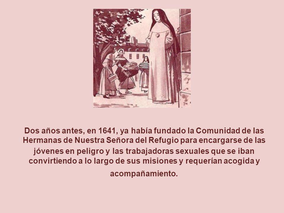 Dos años antes, en 1641, ya había fundado la Comunidad de las Hermanas de Nuestra Señora del Refugio para encargarse de las jóvenes en peligro y las trabajadoras sexuales que se iban convirtiendo a lo largo de sus misiones y requerían acogida y acompañamiento.