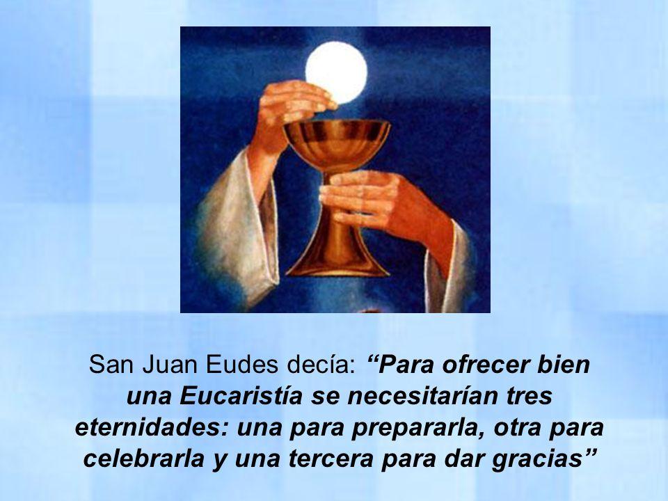 San Juan Eudes decía: Para ofrecer bien una Eucaristía se necesitarían tres eternidades: una para prepararla, otra para celebrarla y una tercera para dar gracias