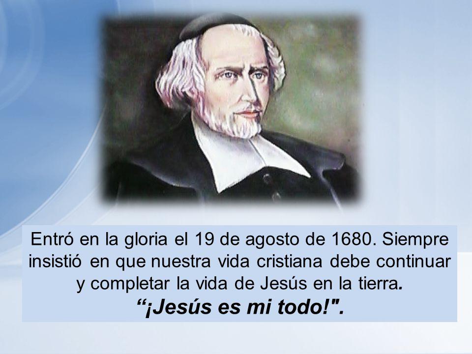 Entró en la gloria el 19 de agosto de 1680. Siempre insistió en que nuestra vida cristiana debe continuar y completar la vida de Jesús en la tierra. ¡