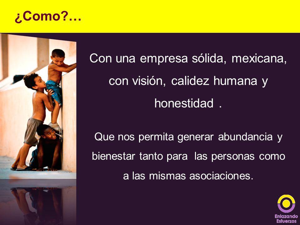 Con una empresa sólida, mexicana, con visión, calidez humana y honestidad. ¿Como?… Que nos permita generar abundancia y bienestar tanto para las perso