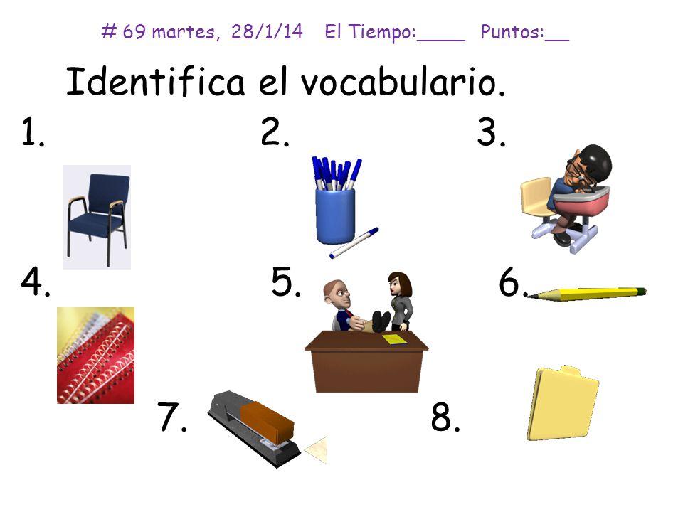 Identifica el vocabulario. 1. 2. 3. 4. 5.6. 7.8. # 69 martes, 28/1/14 El Tiempo:____ Puntos:__