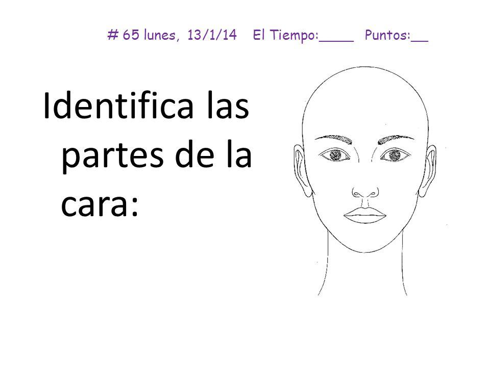 # 65 lunes, 13/1/14 El Tiempo:____ Puntos:__ Identifica las partes de la cara: