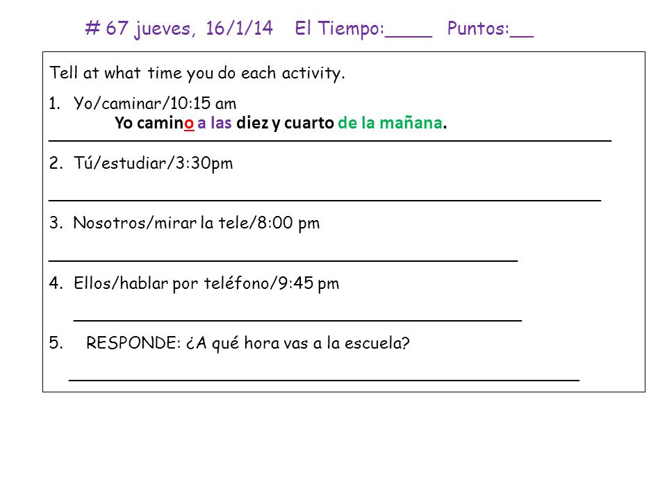 # 67 jueves, 16/1/14 El Tiempo:____ Puntos:__ Tell at what time you do each activity.