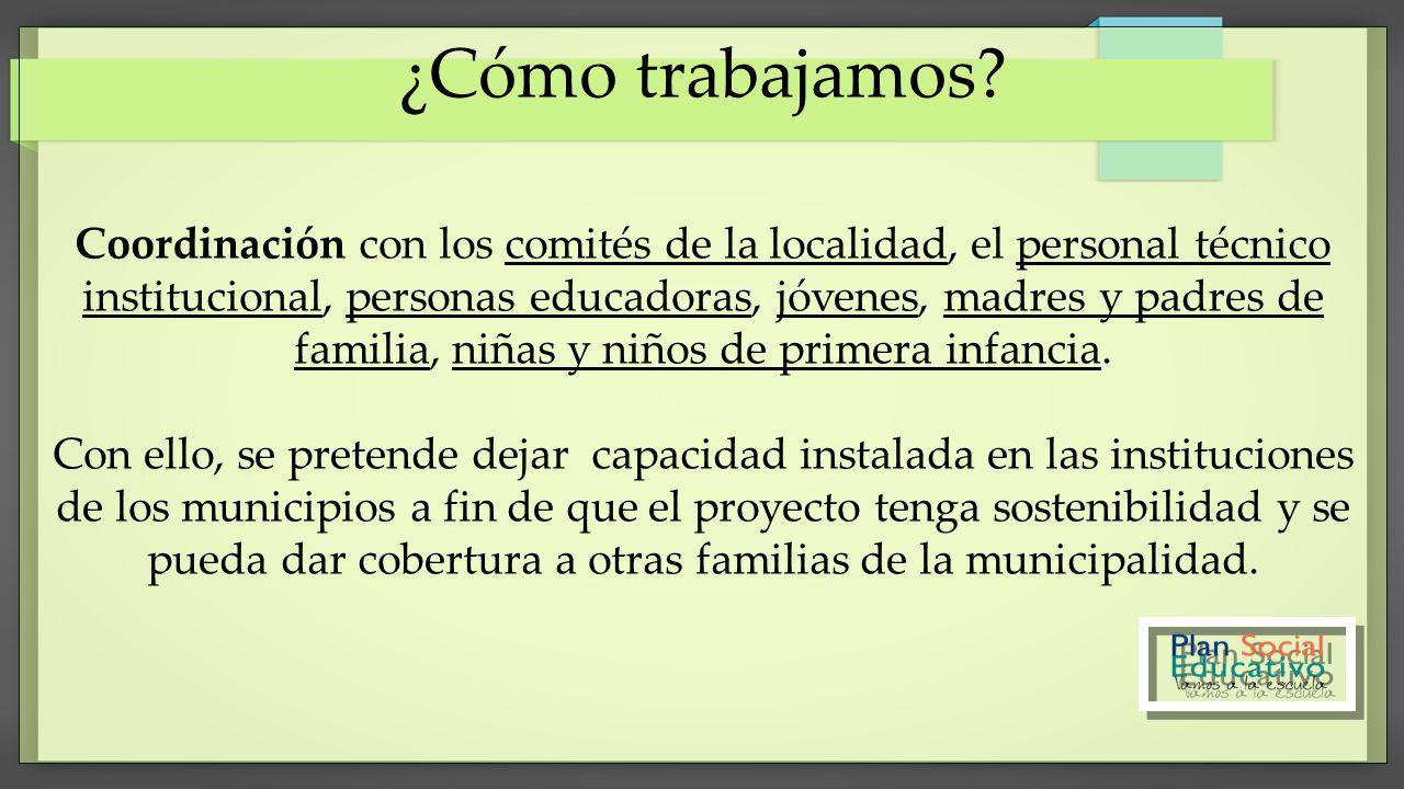 ¿Cómo trabajamos? Coordinación con los comités de la localidad, el personal técnico institucional, personas educadoras, jóvenes, madres y padres de fa