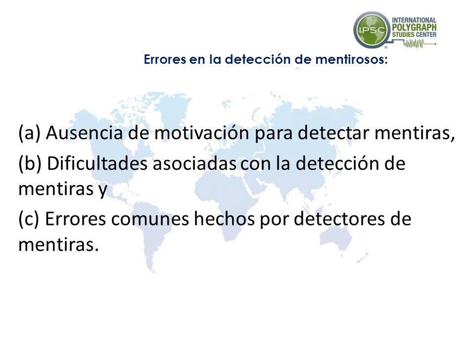 (a) Ausencia de motivación para detectar mentiras, (b) Dificultades asociadas con la detección de mentiras y (c) Errores comunes hechos por detectores de mentiras.