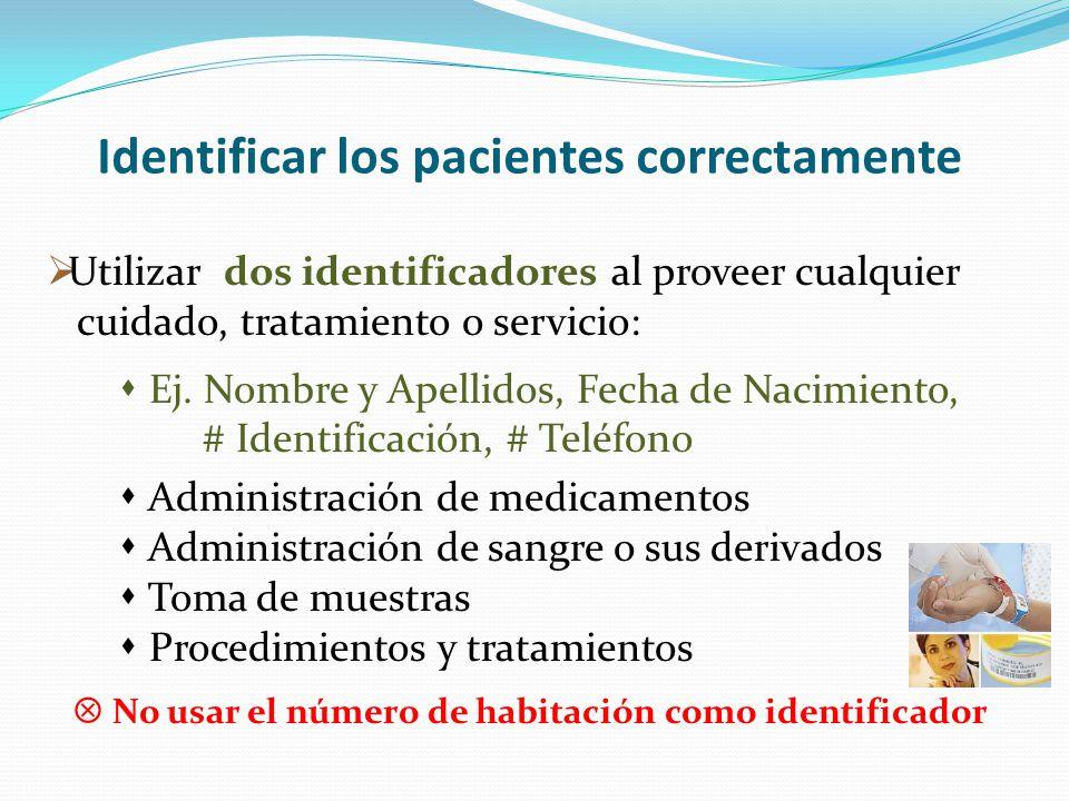 Identificar los pacientes correctamente Utilizar dos identificadores al proveer cualquier cuidado, tratamiento o servicio: Ej. Nombre y Apellidos, Fec