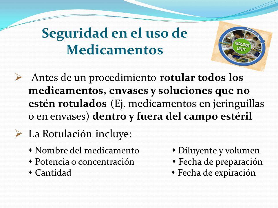 Seguridad en el uso de Medicamentos Antes de un procedimiento rotular todos los medicamentos, envases y soluciones que no estén rotulados (Ej. medicam