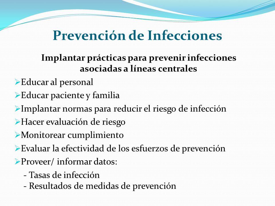 Prevención de Infecciones Implantar prácticas para prevenir infecciones asociadas a líneas centrales Educar al personal Educar paciente y familia Impl