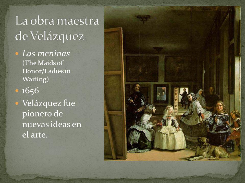 Las meninas (The Maids of Honor/Ladies in Waiting) 1656 Velázquez fue pionero de nuevas ideas en el arte.
