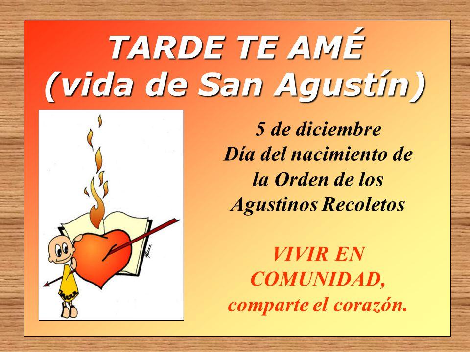 TARDE TE AMÉ (vida de San Agustín) 5 de diciembre Día del nacimiento de la Orden de los Agustinos Recoletos VIVIR EN COMUNIDAD, comparte el corazón.