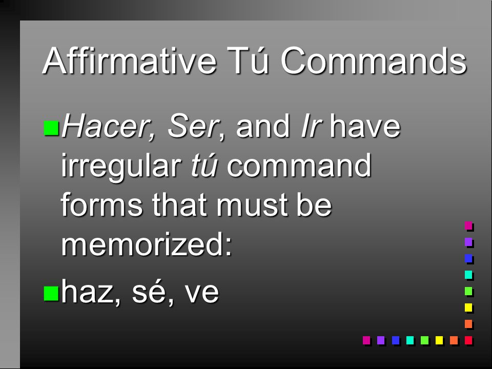 Affirmative Tú Commands n Venir (Infinitive) n Yo form? n Vengo n Command form? n Ven