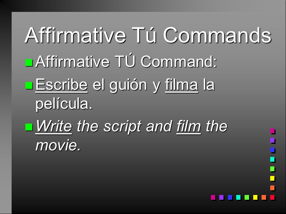 Affirmative Tú Commands n Present Tense: n Él escribe el guión y filma la película. n He writes the script and films the movie.
