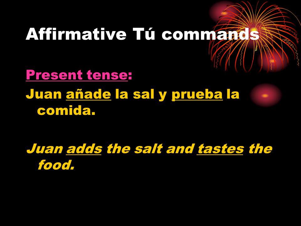 Affirmative Tú commands Present tense: Juan añade la sal y prueba la comida. Juan adds the salt and tastes the food.