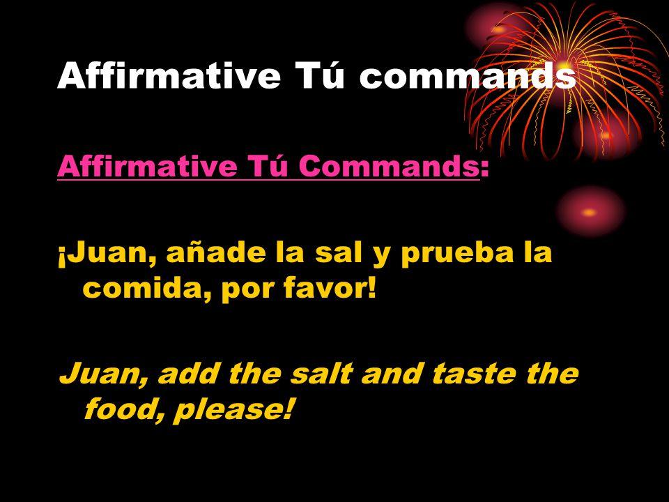 Affirmative Tú commands Affirmative Tú Commands: ¡Juan, añade la sal y prueba la comida, por favor! Juan, add the salt and taste the food, please!