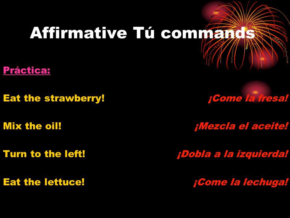 Affirmative Tú commands Práctica: Eat the strawberry! Mix the oil! Turn to the left! Eat the lettuce! ¡Come la fresa! ¡Mezcla el aceite! ¡Dobla a la i