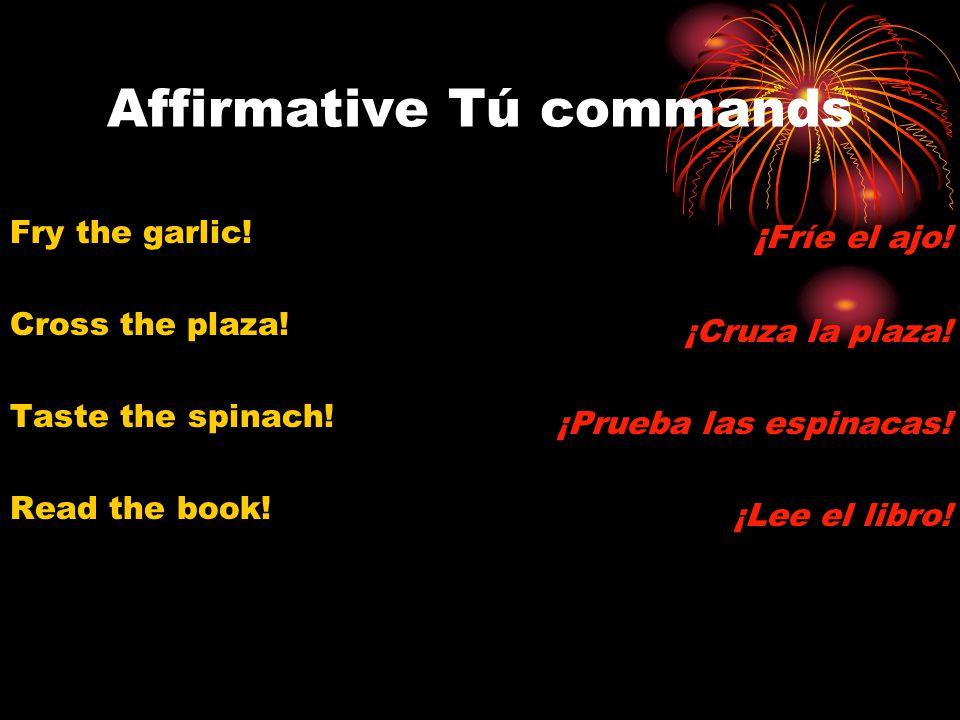 Affirmative Tú commands Fry the garlic! Cross the plaza! Taste the spinach! Read the book! ¡ Fríe el ajo! ¡Cruza la plaza! ¡Prueba las espinacas! ¡Lee