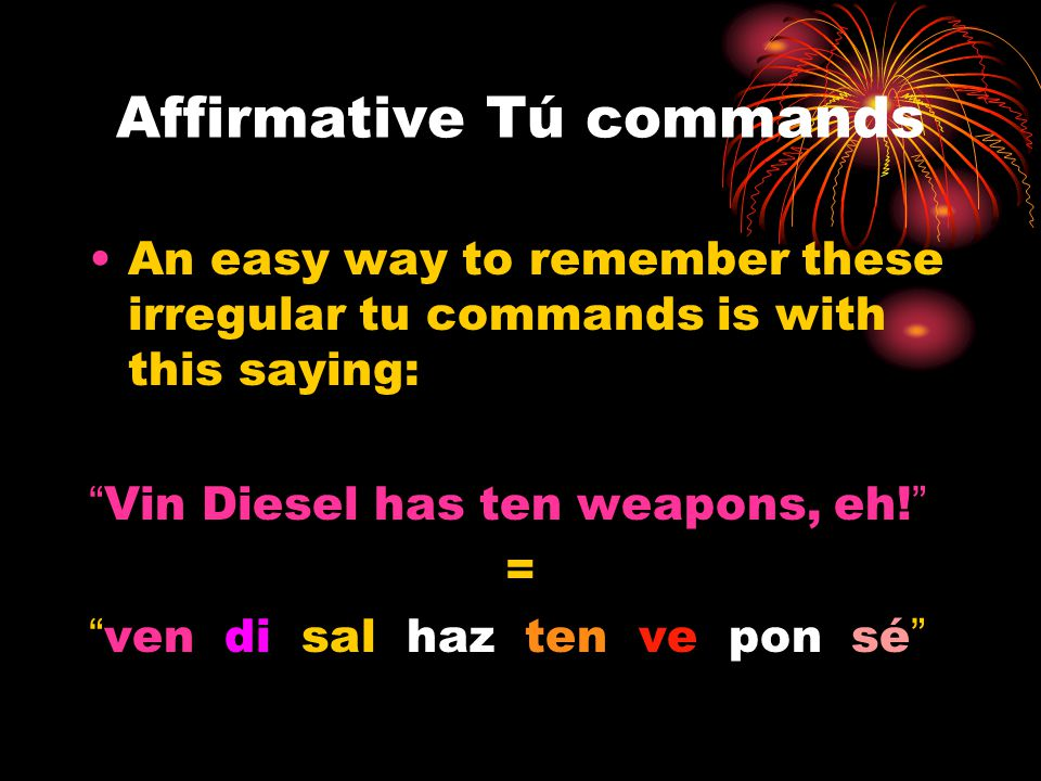 Affirmative Tú commands An easy way to remember these irregular tu commands is with this saying: Vin Diesel has ten weapons, eh! = ven di sal haz ten