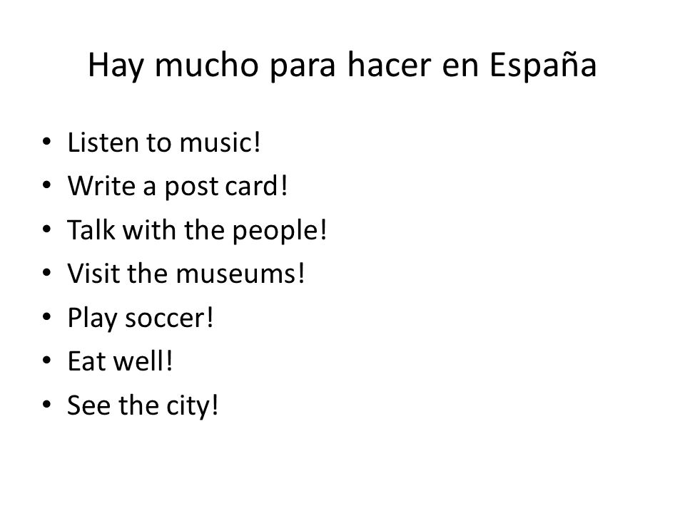 Hay mucho para hacer en España Listen to music.Write a post card.