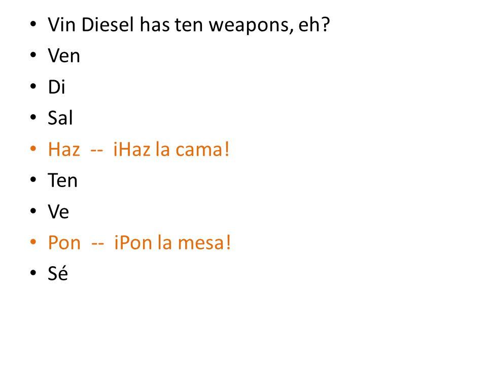 Vin Diesel has ten weapons, eh? Ven Di Sal Haz -- iHaz la cama! Ten Ve Pon -- iPon la mesa! Sé