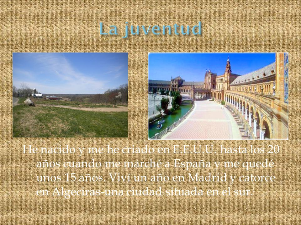 He nacido y me he criado en E.E.U.U. hasta los 20 años cuando me marché a España y me quedé unos 15 años. Viví un año en Madrid y catorce en Algeciras