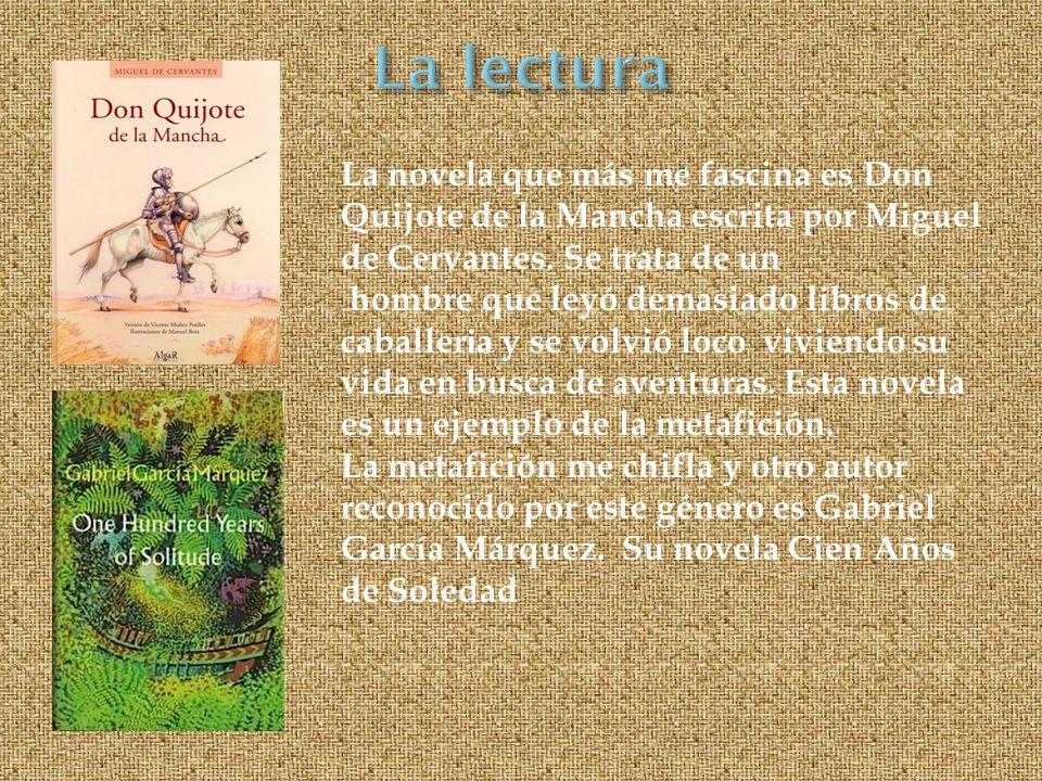 La novela que más me fascina es Don Quijote de la Mancha escrita por Miguel de Cervantes. Se trata de un hombre que leyó demasiado libros de caballer